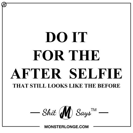 Do it for the after selfie that still looks like the before — Shit Monster Says