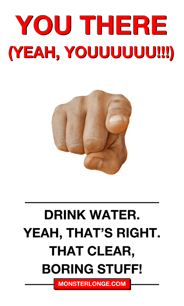 Drink water. Yeah, that's right. That clear, boring stuff!