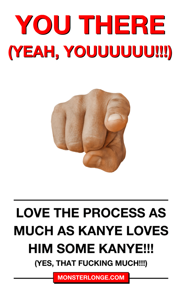 Love the process as much as Kanye loves him some Kanye (Yes, that fucking much!!!)