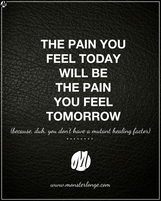 The pain you feel today will be the pain you feel tomorrow (because, duh, you don't have a mutant healing factor)
