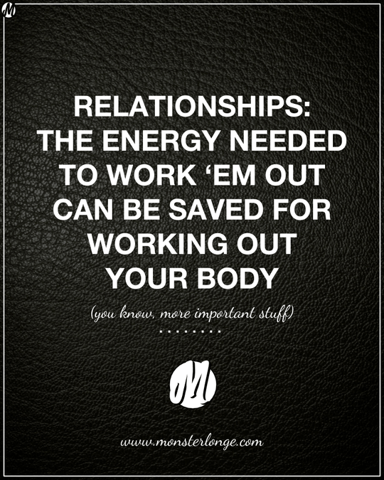 Relationships: The energy needed to work 'em out can be saved for working out your body (you know, more important stuff)