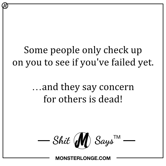 Some people only check up on you to see if you've failed yet. …and they say concern for others is dead! — Shit