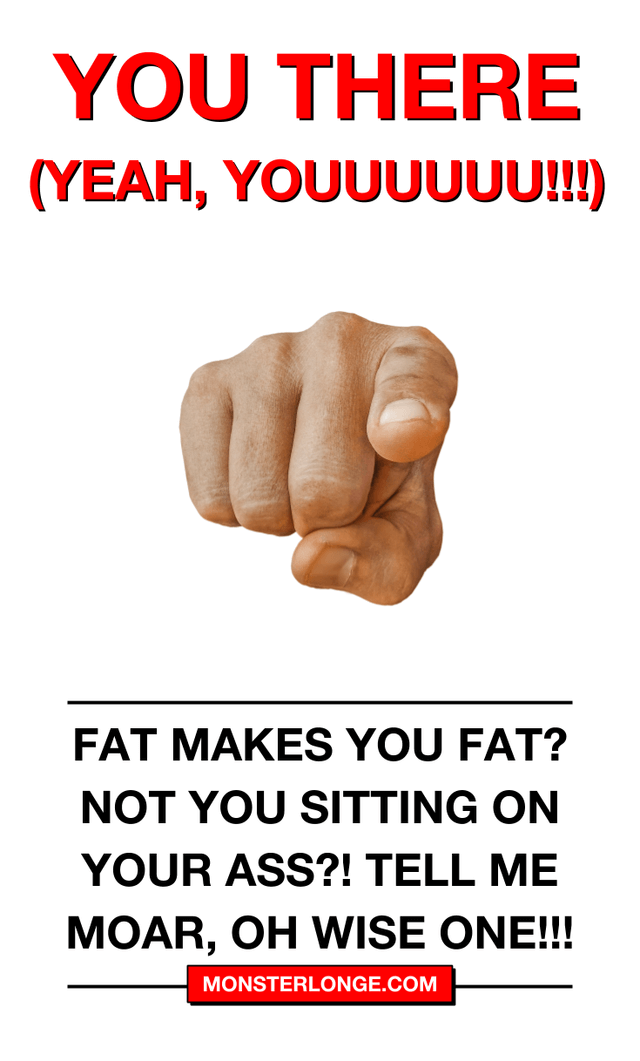 Fat makes you fat? Not you sitting on your ass?! Tell me MOAR, oh wise one!