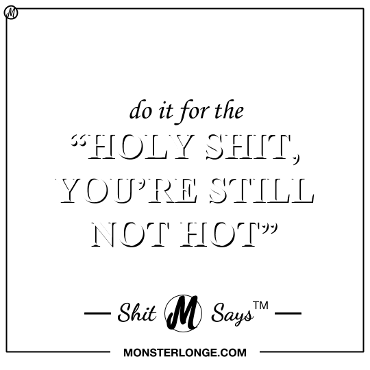 Do it for the 'Holy shit, you're still not hot'. — Shit
