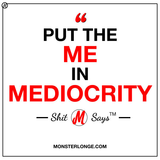 Put the 'Me' in 'Mediocrity' — Shit 'M' Says