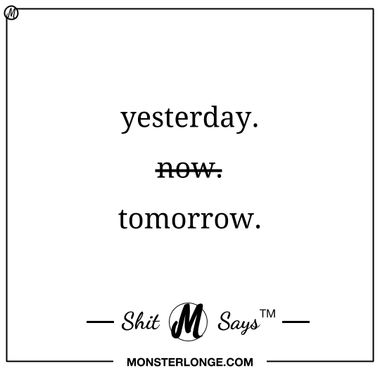 Yesterday. Not now. Tomorrow. — Shit