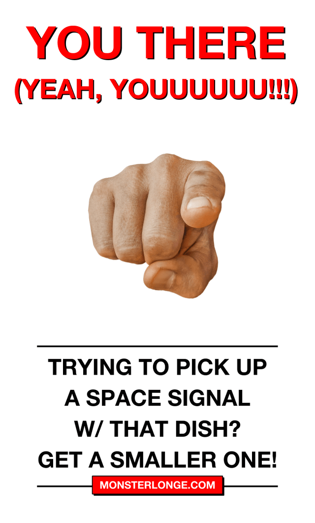 Trying to pick up a space signal w/ that dish? Get a smaller one!