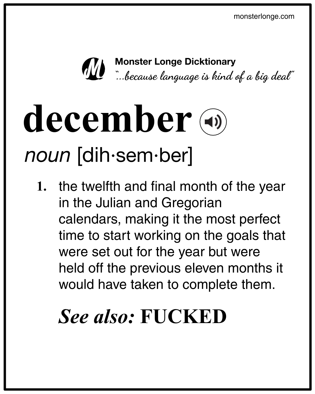 December: the twelfth and final month of the year in the Julian and Gregorian calendars, making it the most perfect time to start working on the goals that were set out for the year but were held off the previous eleven months it would have taken to complete them.